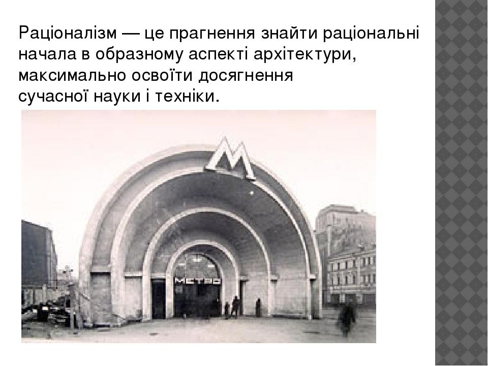 Раціоналізм— це прагнення знайти раціональні начала в образному аспекті архітектури, максимально освоїти досягнення сучасноїнаукиітехніки.