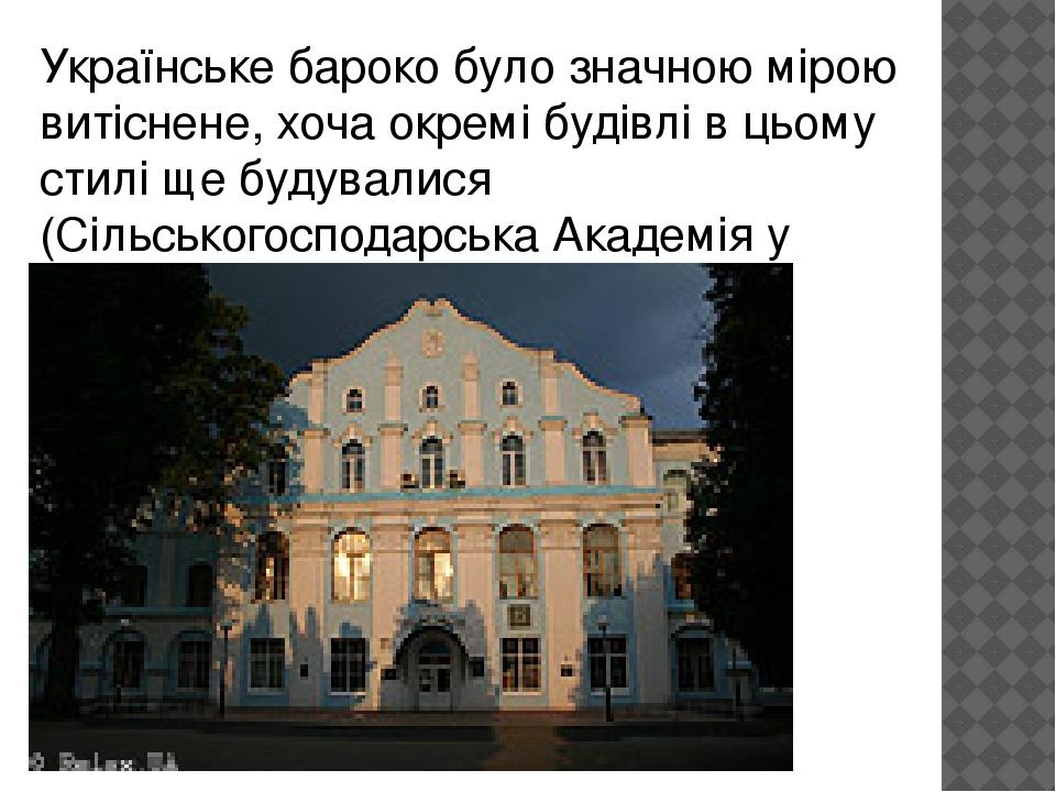 Українське барокобуло значною мірою витіснене, хоча окремі будівлі в цьому стилі ще будувалися (Сільськогосподарська Академія у Києві).