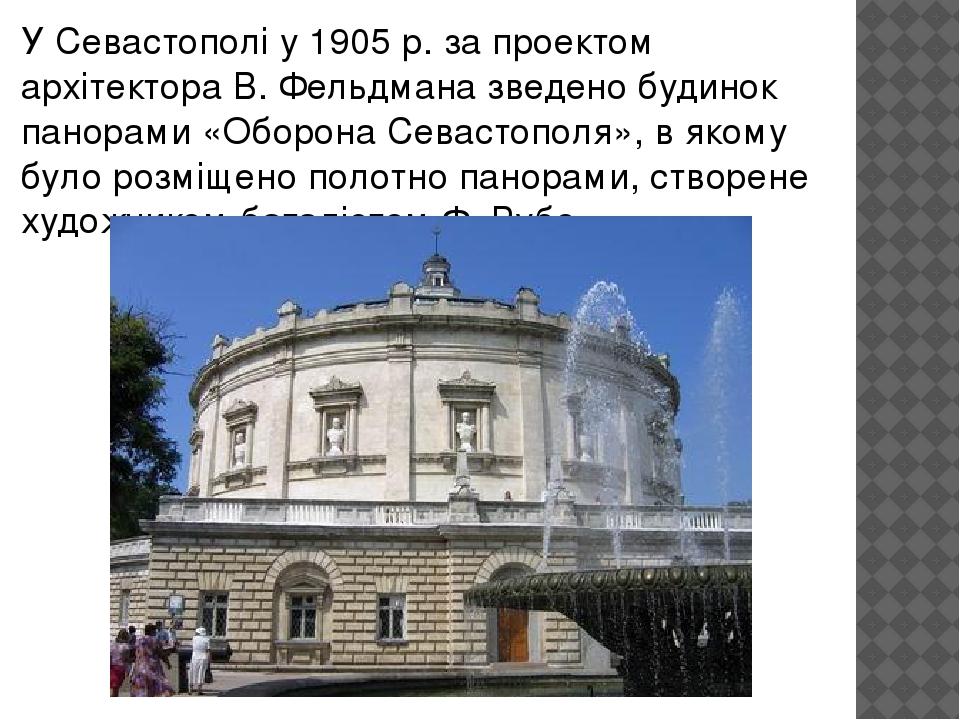 У Севастополі у 1905 р. за проектом архітектора В. Фельдмана зведено будинок панорами «Оборона Севастополя», в якому було розміщено полотно панорам...