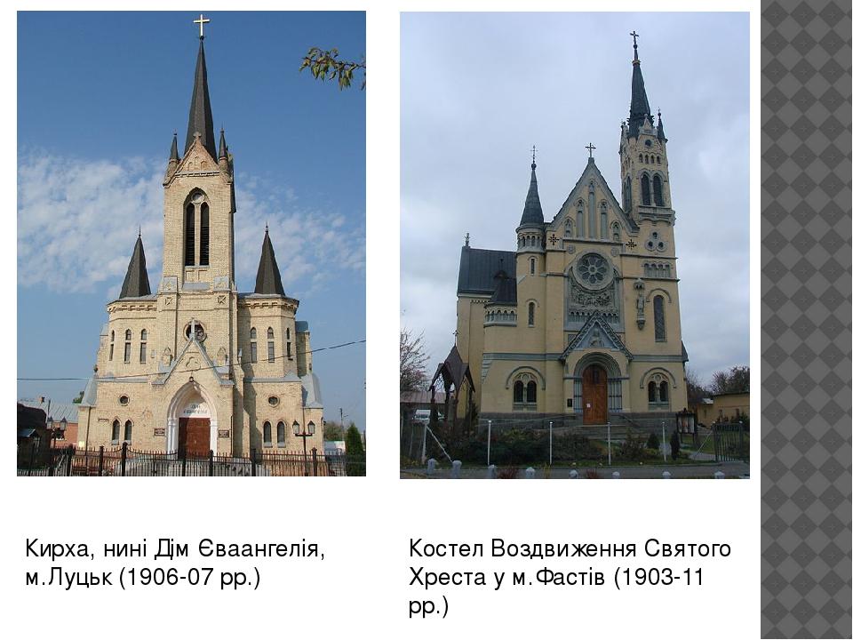 Костел Воздвиження Святого Хреста у м.Фастів (1903-11 рр.) Кирха, нині Дім Єваангелія, м.Луцьк (1906-07 рр.)