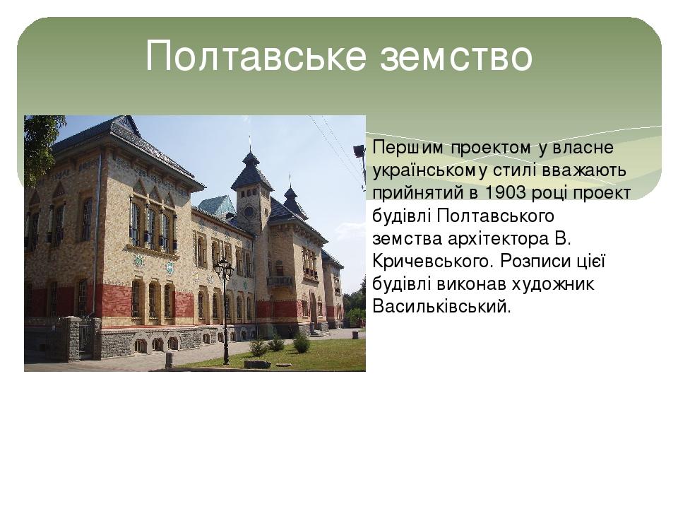 Полтавське земство Першим проектом у власне українському стилі вважають прийнятий в1903році проект будівліПолтавського земстваархітектораВ. Кр...