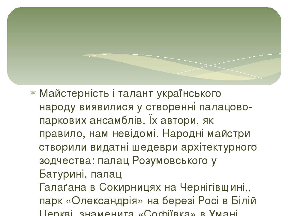 Майстерність і талант українського народу виявилися у створенніпалацово-паркових ансамблів. Їх автори, як правило, нам невідомі. Народні майстри с...
