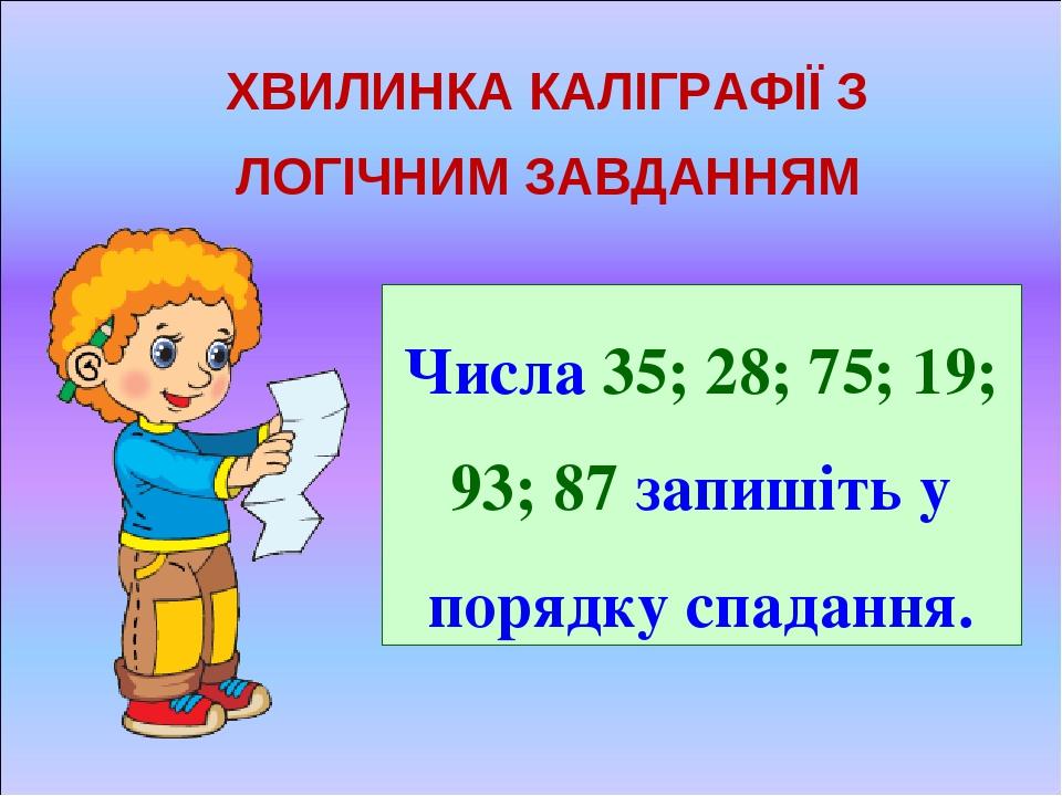 ХВИЛИНКА КАЛІГРАФІЇ З ЛОГІЧНИМ ЗАВДАННЯМ Числа 35; 28; 75; 19; 93; 87 запишіть у порядку спадання.