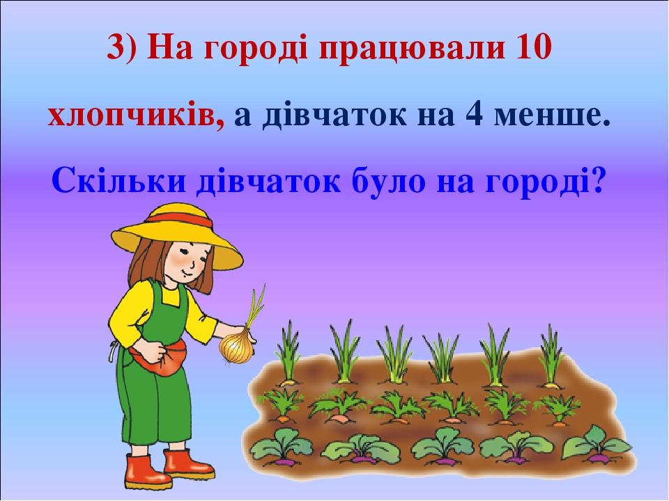 3) На городі працювали 10 хлопчиків, а дівчаток на 4 менше. Скільки дівчаток було на городі?