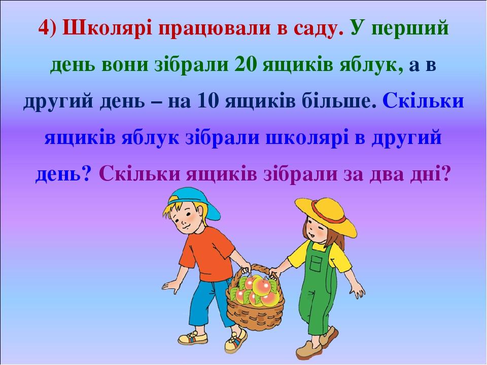 4) Школярі працювали в саду. У перший день вони зібрали 20 ящиків яблук, а в другий день – на 10 ящиків більше. Скільки ящиків яблук зібрали школяр...