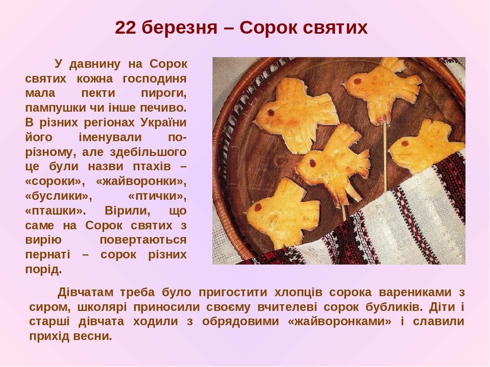22березня – Сорок святих У давнину на Сорок святих кожна господиня мала пекти пироги, пампушки чи інше печиво. В різних регіонах України його імен...