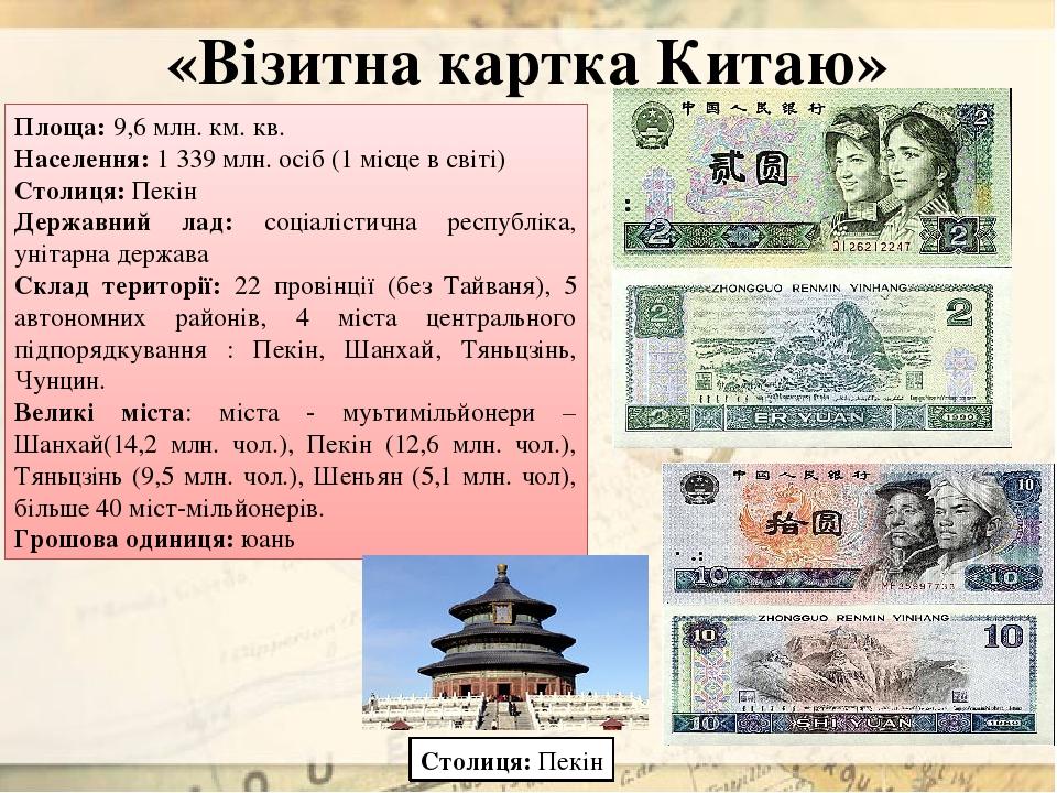 «Візитна картка Китаю» Площа: 9,6 млн. км. кв. Населення: 1 339 млн. осіб (1 місце в світі) Столиця: Пекін Державний лад: соціалістична республіка,...