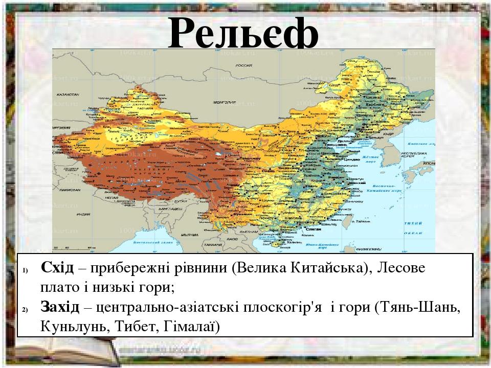 Рельєф Схід – прибережні рівнини (Велика Китайська), Лесове плато і низькі гори; Захід – центрально-азіатські плоскогір'я і гори (Тянь-Шань, Куньлу...