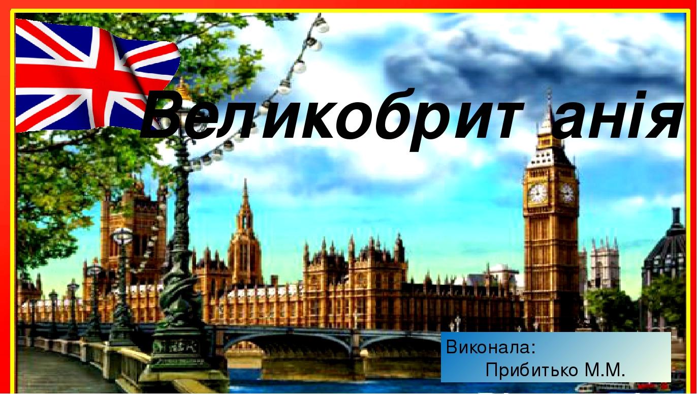 Виконала: Прибитько М.М. Великобританія