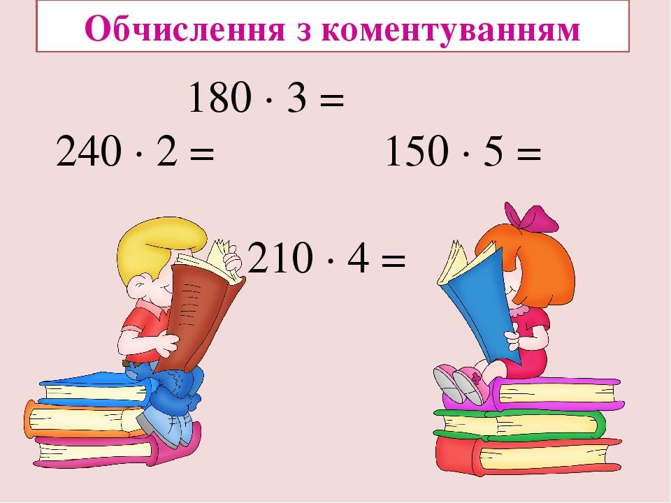 180 ∙ 3 = 240 ∙ 2 = 150 ∙ 5 = 210 ∙ 4 = Обчислення з коментуванням