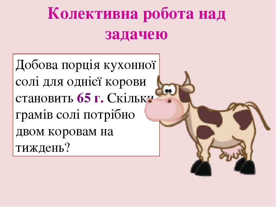 Колективна робота над задачею Добова порція кухонної солі для однієї корови становить 65 г. Скільки грамів солі потрібно двом коровам на тиждень?