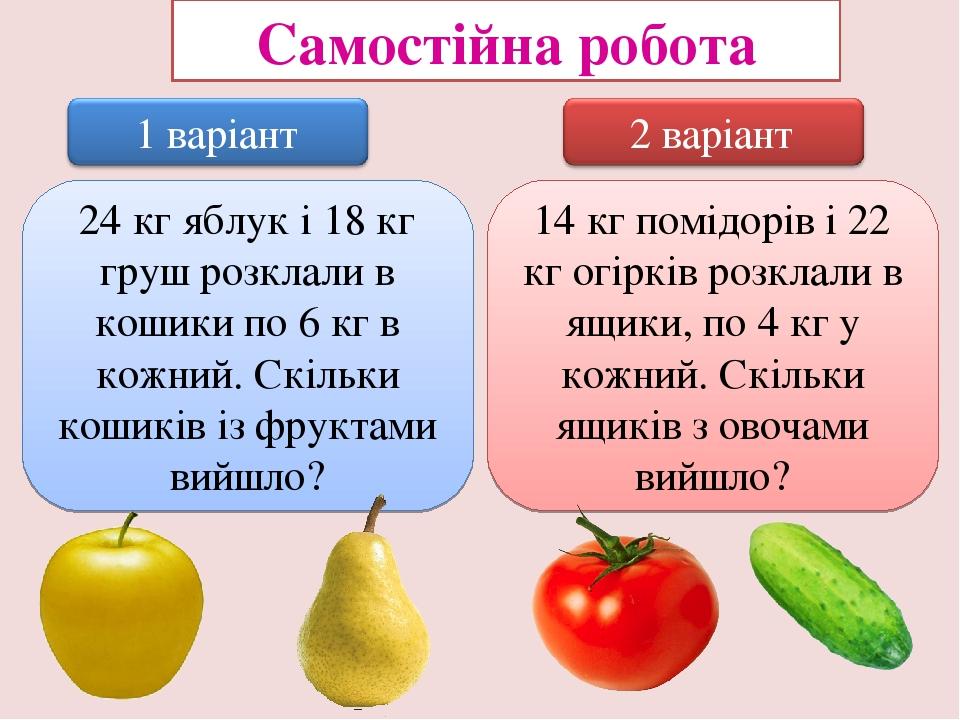 Самостійна робота 24 кг яблук і 18 кг груш розклали в кошики по 6 кг в кожний. Скільки кошиків із фруктами вийшло? 14 кг помідорів і 22 кг огірків ...