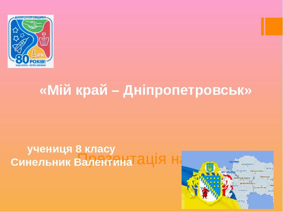 Презентація на тему: «Мій край – Дніпропетровськ» учениця 8 класу Синельник Валентина