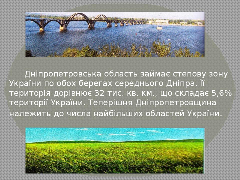 Дніпропетровська область займає степову зону України по обох берегах середнього Дніпра. Її територія дорівнює 32 тис. кв. км., що складає 5,6% тери...