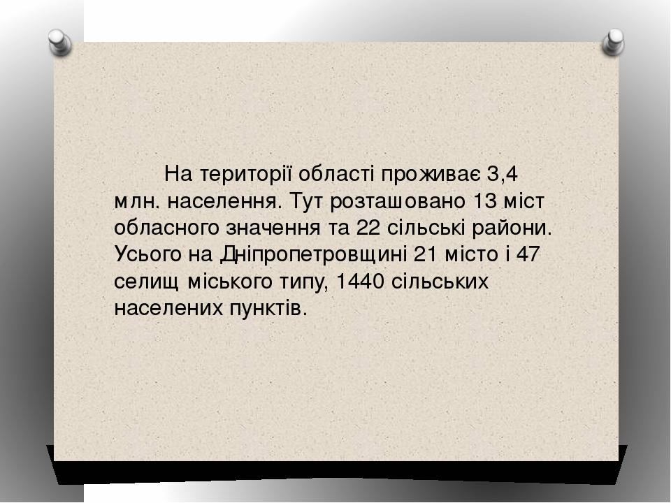 На території області проживає 3,4 млн. населення. Тут розташовано 13 міст обласного значення та 22 сільські райони. Усього на Дніпропетровщині 21 м...