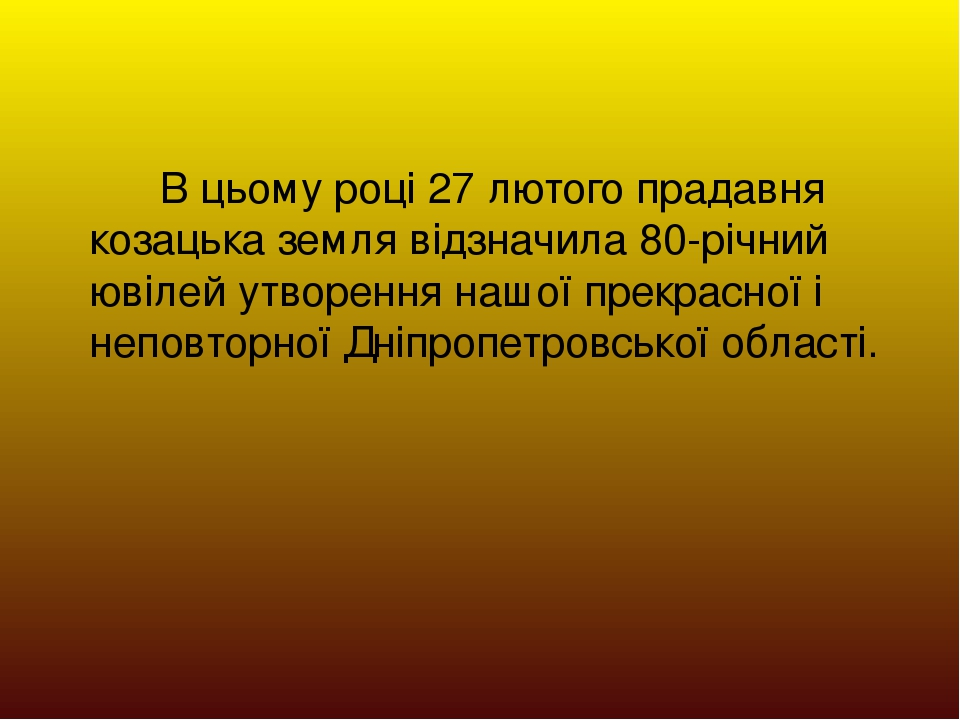 В цьому році 27 лютого прадавня козацька земля відзначила 80-річний ювілей утворення нашої прекрасної і неповторної Дніпропетровської області.
