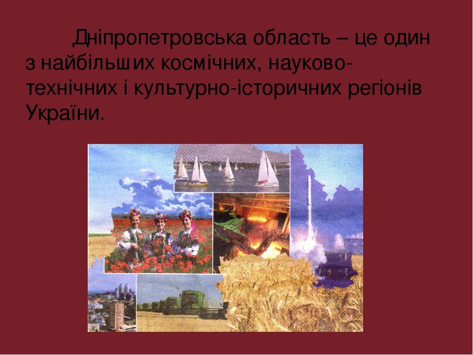 Дніпропетровська область – це один з найбільших космічних, науково-технічних і культурно-історичних регіонів України.