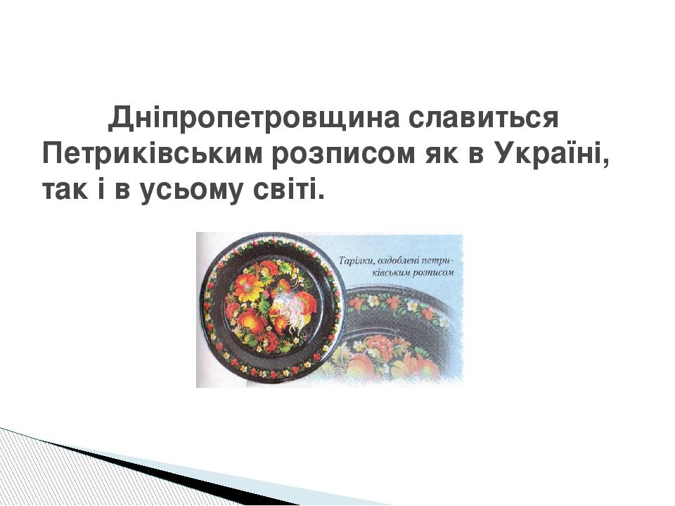 Дніпропетровщина славиться Петриківським розписом як в Україні, так і в усьому світі.