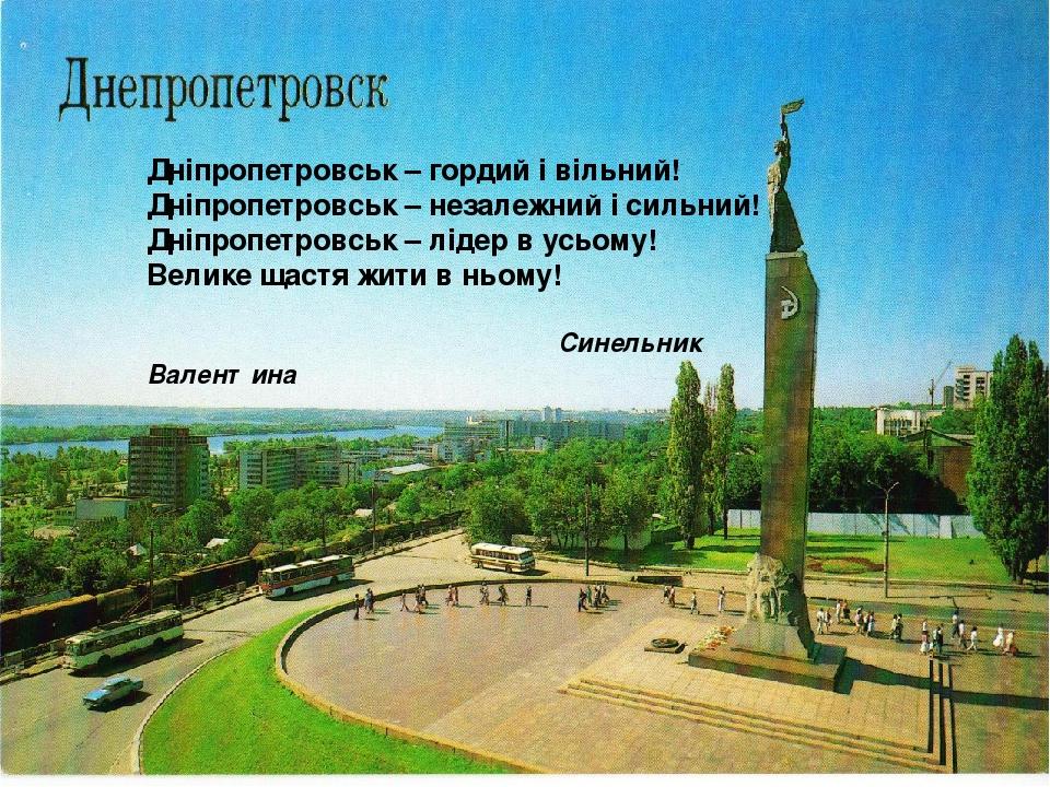 Дніпропетровськ – гордий і вільний! Дніпропетровськ – незалежний і сильний! Дніпропетровськ – лідер в усьому! Велике щастя жити в ньому!   Синель...