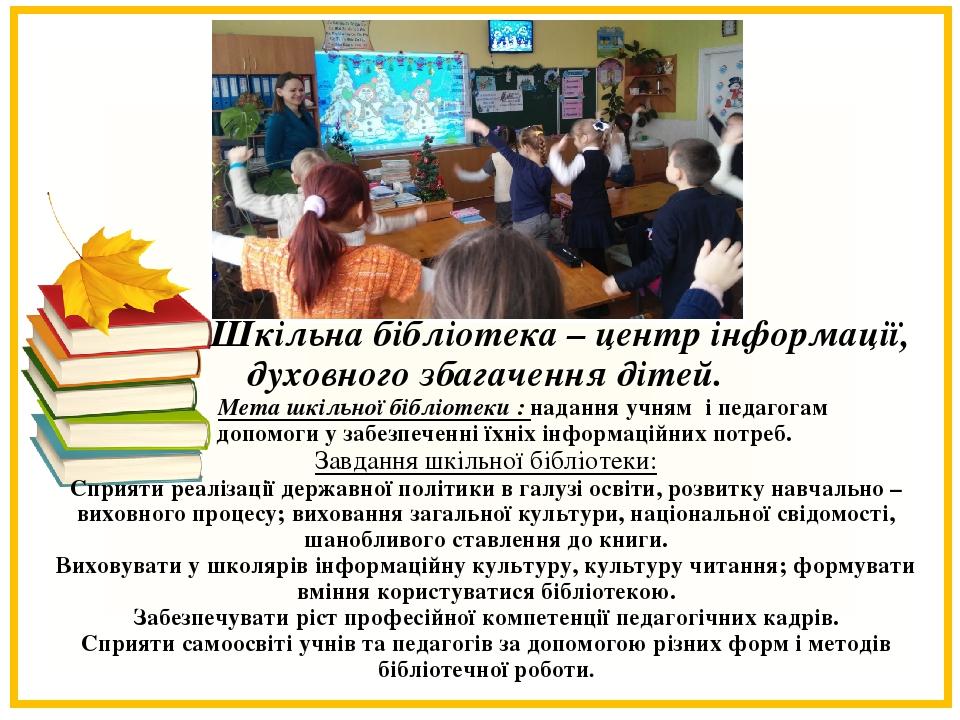 Шкільна бібліотека – центр інформації, духовного збагачення дітей.  Мета шкільної бібліотеки : надання учням і педагогам допомоги у забезпеченні ї...