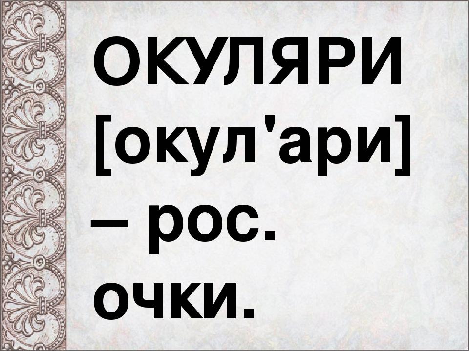 """СЛОВНИК """"ПОБУТОВі РЕЧІ"""" ОКУЛЯРИ ОКУЛЯРИ  окул ари  – рос. очки. b111c649fa546"""