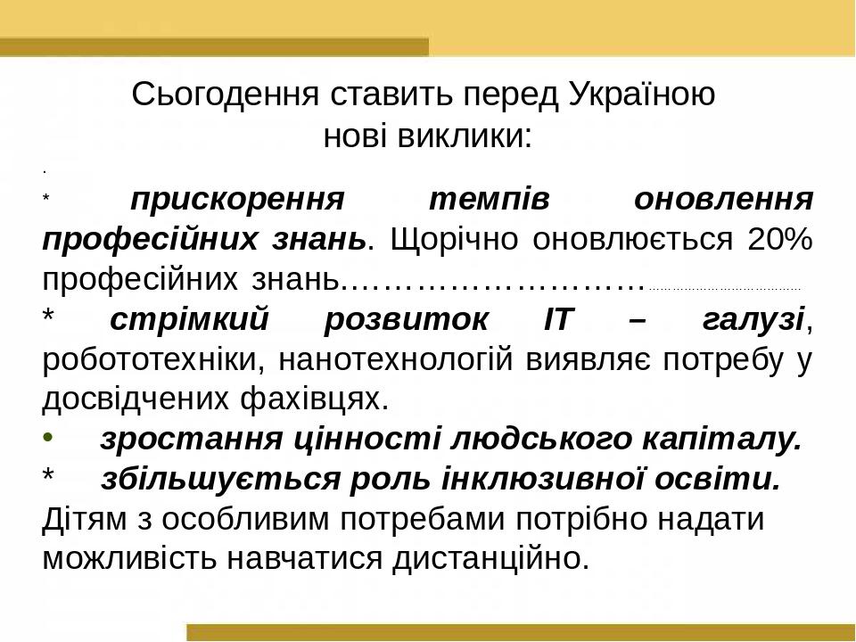 Сьогодення ставить перед Україною нові виклики: . * прискорення темпів оновлення професійних знань. Щорічно оновлюється 20% професійних знань.……………...