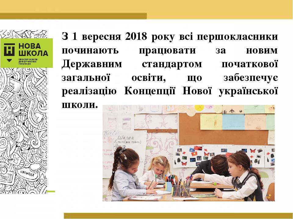 З 1 вересня 2018 року всі першокласники починають працювати за новим Державним стандартом початкової загальної освіти, що забезпечує реалізацію Кон...