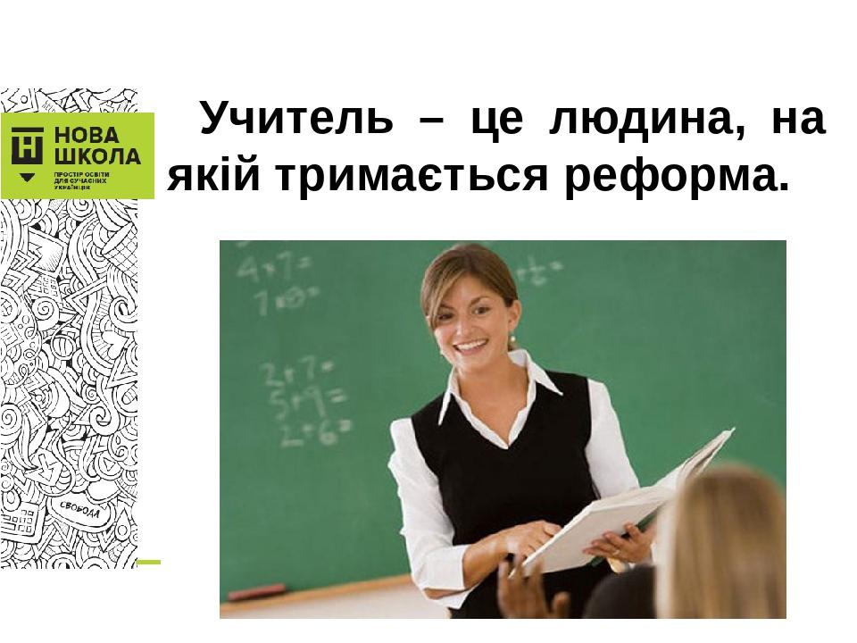 Учитель – це людина, на якій тримається реформа.