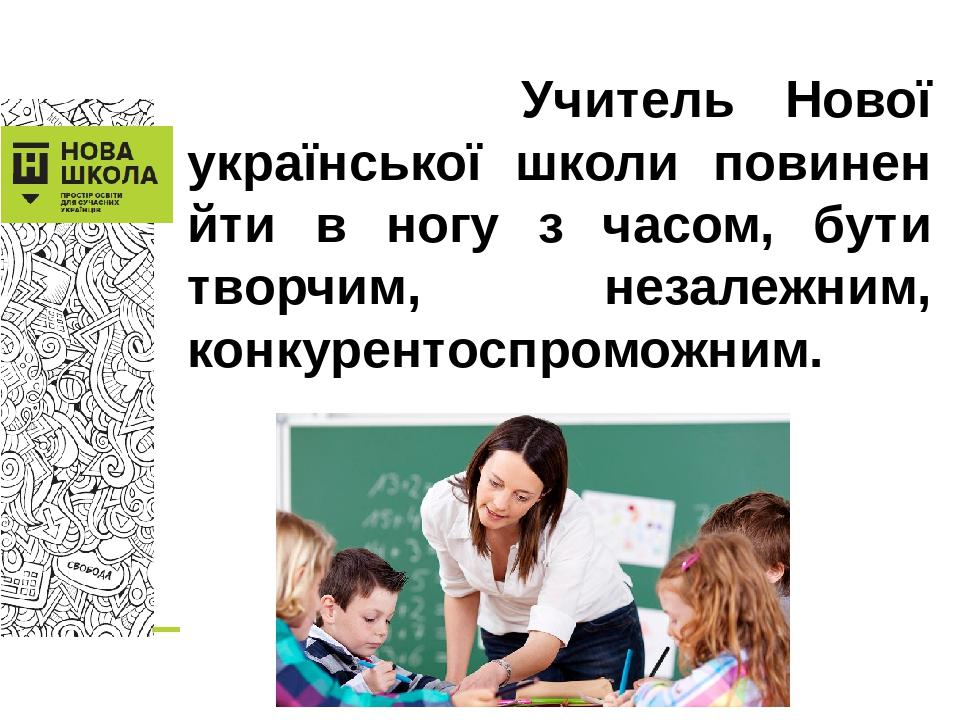 Учитель Нової української школи повинен йти в ногу з часом, бути творчим, незалежним, конкурентоспроможним.