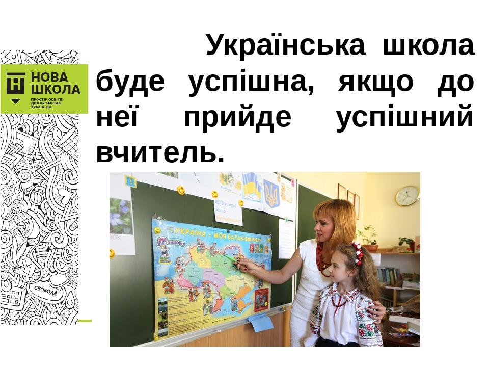 Українська школа буде успішна, якщо до неї прийде успішний вчитель.