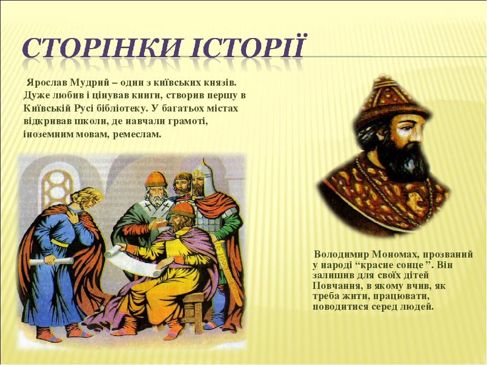 Ярослав Мудрий – один з київських князів. Дуже любив і цінував книги, створив першу в Київській Русі бібліотеку. У багатьох містах відкривав школи,...