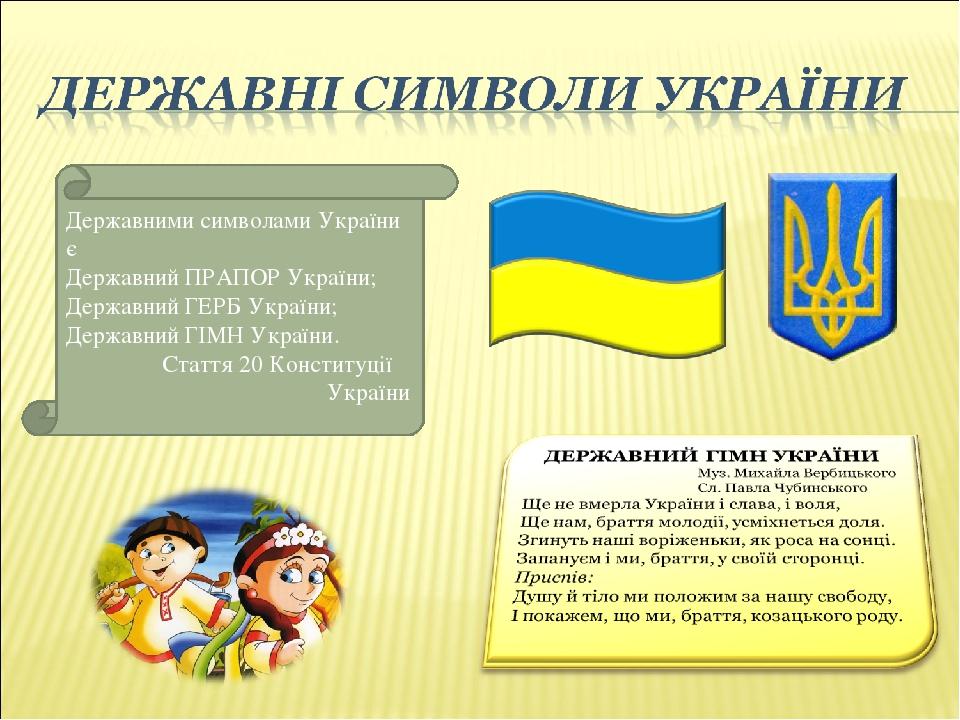Державними символами України є Державний ПРАПОР України; Державний ГЕРБ України; Державний ГІМН України. Стаття 20 Конституції України