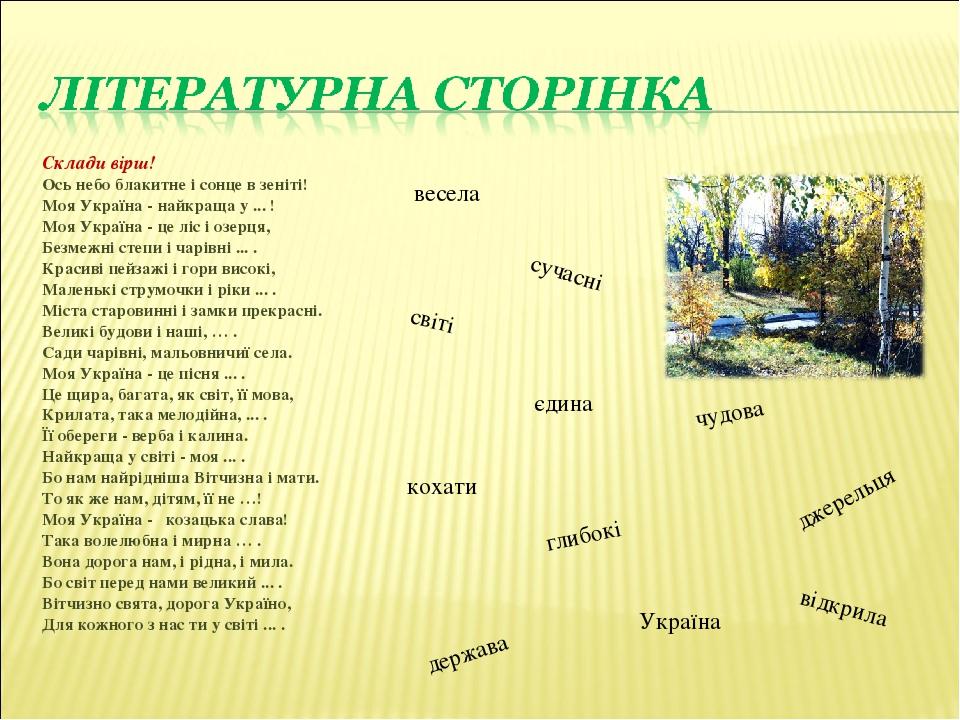 Склади вірш! Ось небо блакитне i сонце в зенiтi! Моя Україна - найкраща у ... ! Моя Україна - це ліс і озерця, Безмежні степи i чарiвнi ... . Краси...