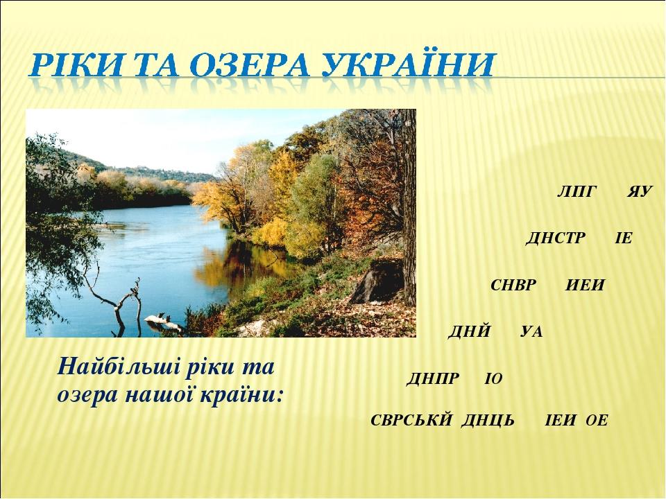 Найбільші ріки та озера нашої країни: ДНПР ІО СВРСЬКЙ ДНЦЬ ІЕИ ОЕ ДНЙ УА СНВР ИЕИ ДНСТР ІЕ ЛПГ ЯУ