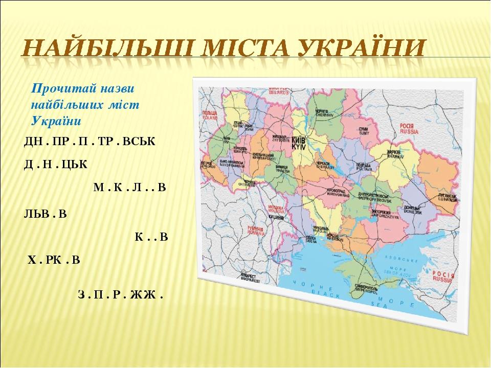 Прочитай назви найбільших міст України К . . В Д . Н . ЦЬК М . К . Л . . В ЛЬВ . В ДН . ПР . П . ТР . ВСЬК Х . РК . В З . П . Р . ЖЖ .