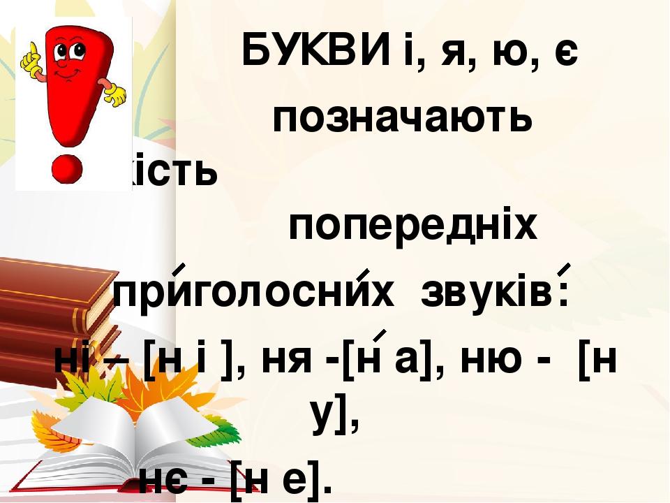 БУКВИ і, я, ю, є позначають м'якість попередніх приголосних звуків: ні – [н і ], ня -[н а], ню - [н у], нє - [н е].