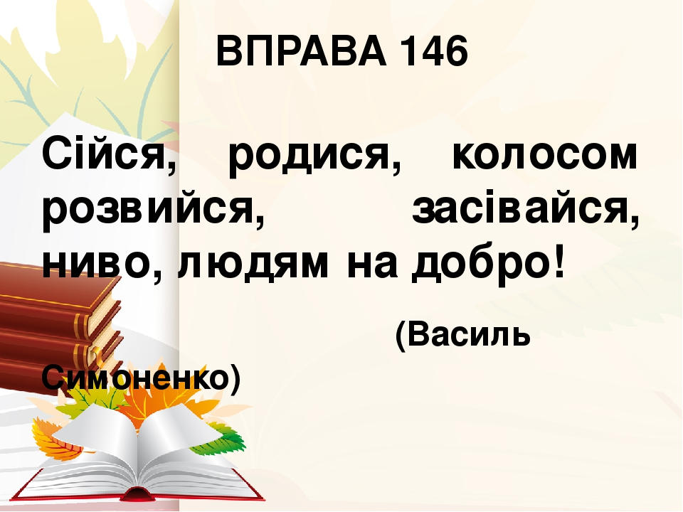 ВПРАВА 146 Сійся, родися, колосом розвийся, засівайся, ниво, людям на добро! (Василь Симоненко)