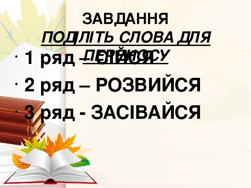 ЗАВДАННЯ ПОДІЛІТЬ СЛОВА ДЛЯ ПЕРЕНОСУ 1 ряд – СІЙСЯ 2 ряд – РОЗВИЙСЯ 3 ряд - ЗАСІВАЙСЯ