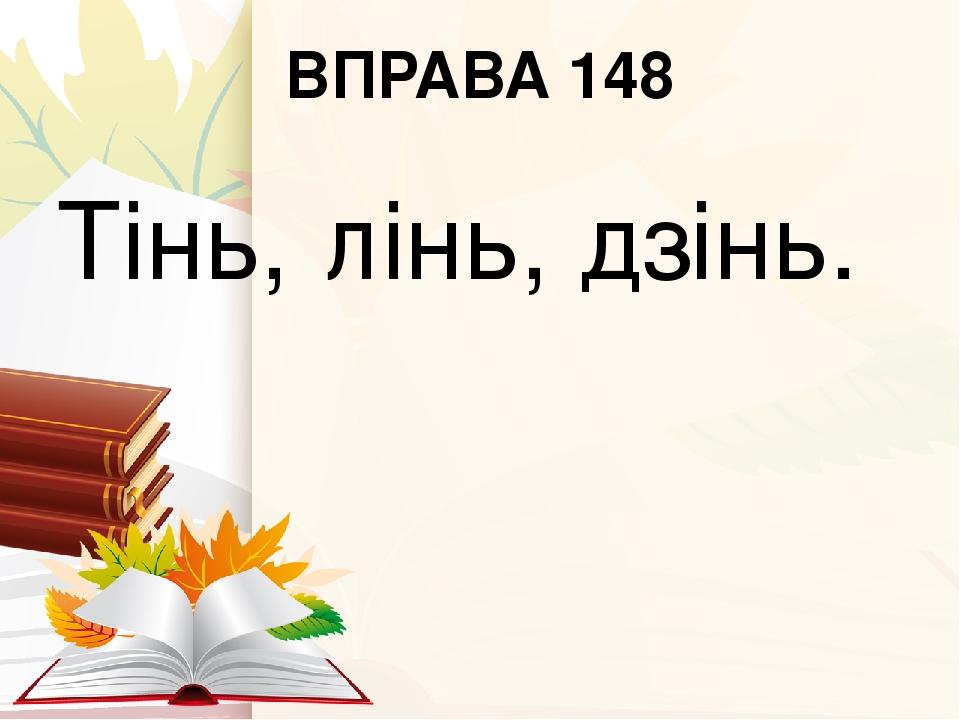 ВПРАВА 148 Тінь, лінь, дзінь.