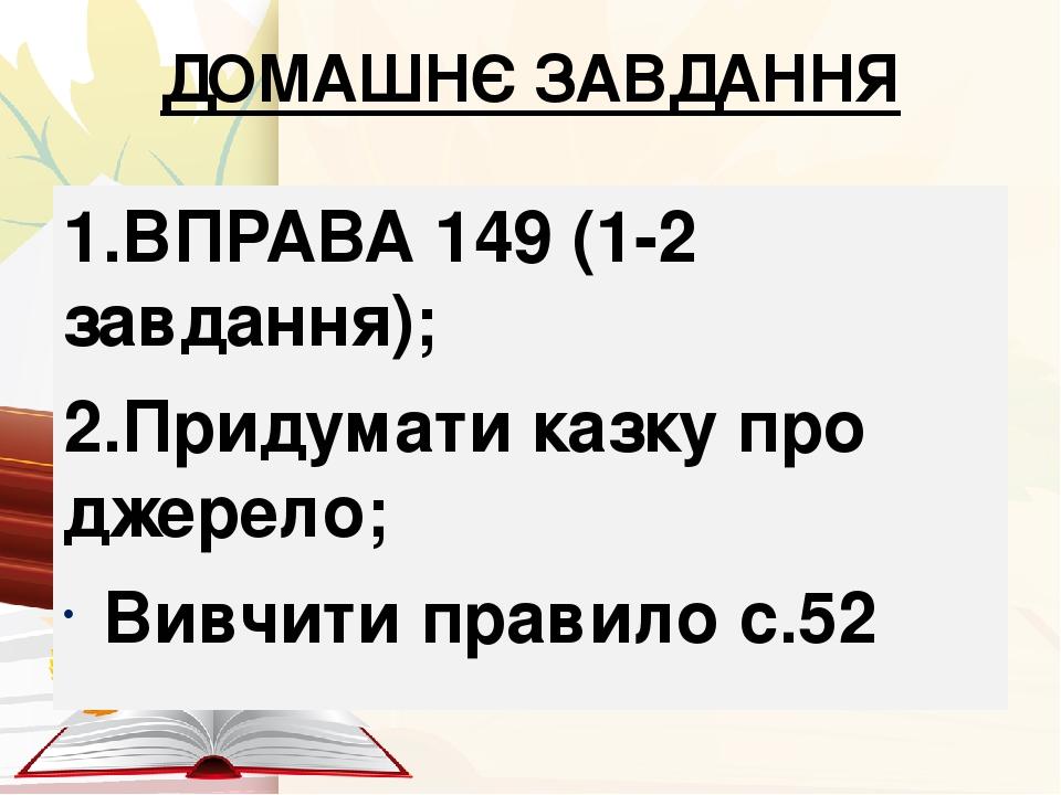 ДОМАШНЄ ЗАВДАННЯ 1.ВПРАВА 149 (1-2 завдання); 2.Придумати казку про джерело; Вивчити правило с.52