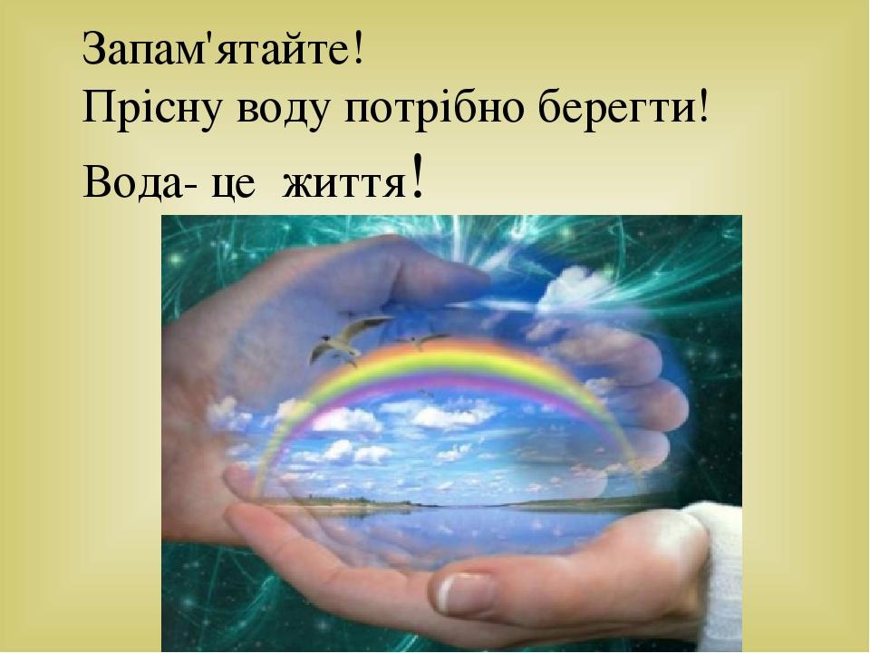 Запам'ятайте! Прісну воду потрібно берегти! Вода- це життя!