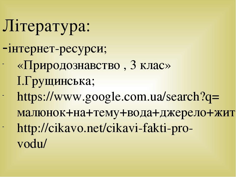 Література: -інтернет-ресурси; «Природознавство , 3 клас» І.Грущинська; https://www.google.com.ua/search?q=малюнок+на+тему+вода+джерело+життя+на+зе...