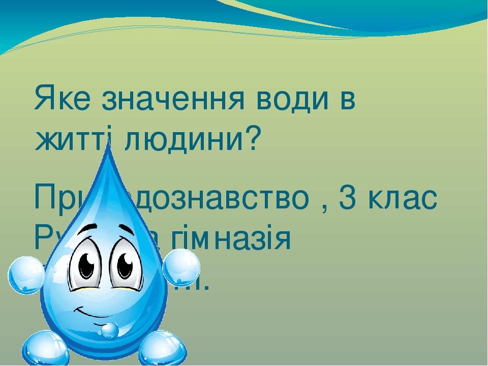 Яке значення води в житті людини? Природознавство , 3 клас Рудська гімназія Гоцуляк Т.І.