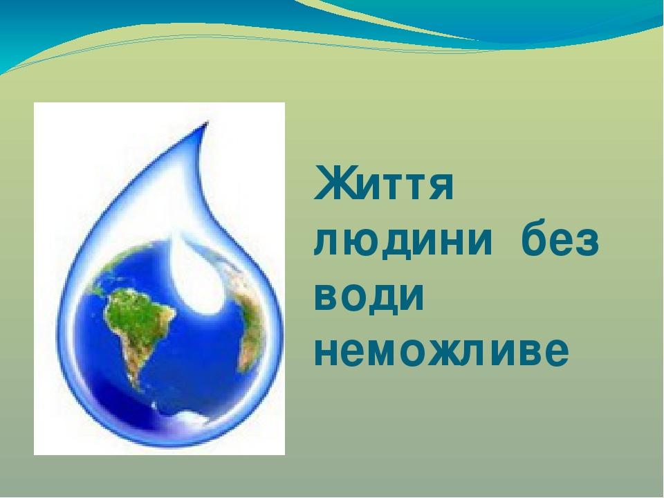 Життя людини без води неможливе
