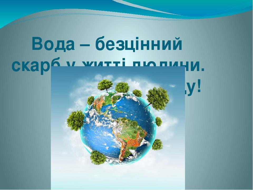 Вода – безцінний скарб у житті людини. Бережімо воду!