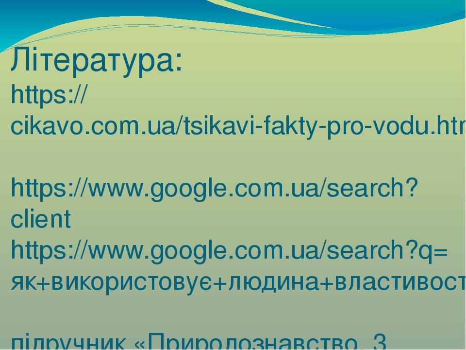 Література: https://cikavo.com.ua/tsikavi-fakty-pro-vodu.html https://www.google.com.ua/search?client https://www.google.com.ua/search?q=як+викорис...