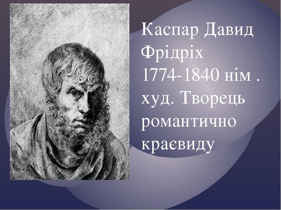 Каспар Давид Фрідріх 1774-1840 нім . худ. Творець романтично краєвиду