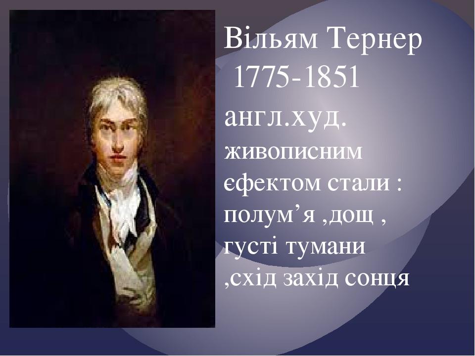 Вільям Тернер 1775-1851 англ.худ. живописним єфектом стали : полум'я ,дощ , густі тумани ,схід захід сонця