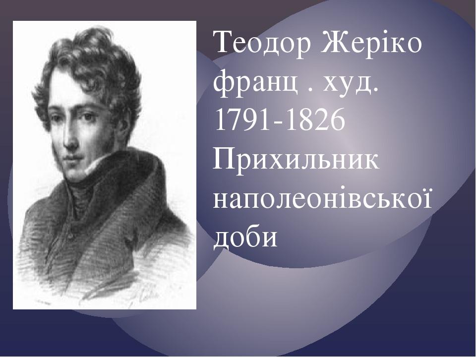 Теодор Жеріко франц . худ. 1791-1826 Прихильник наполеонівської доби