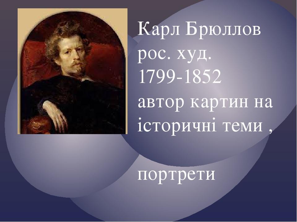 Карл Брюллов рос. худ. 1799-1852 автор картин на історичні теми , портрети